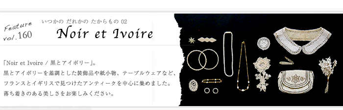 Feature,160 「いつかの、だれかの、たからもの Vol02 | Noir et Ivoire」